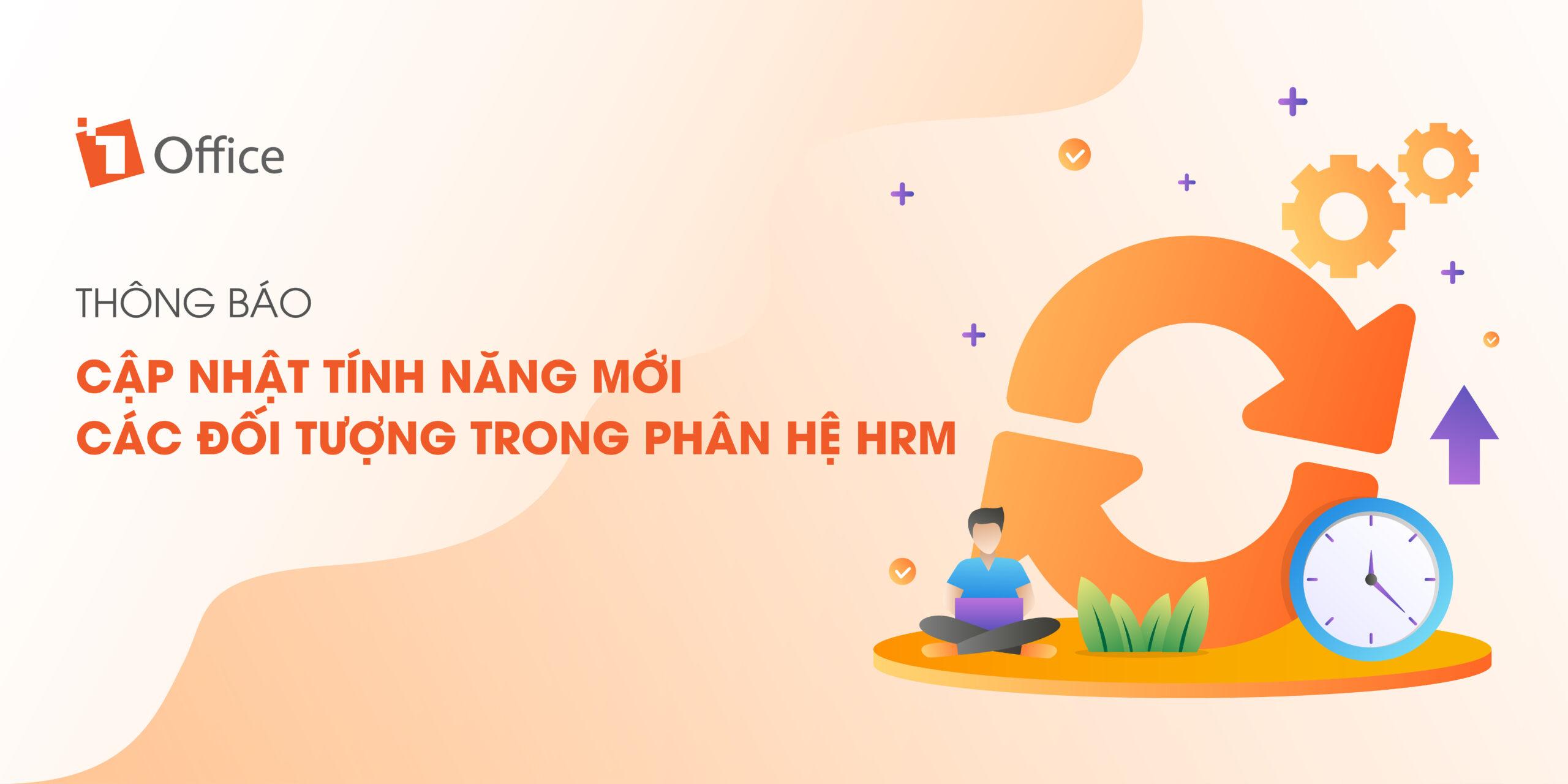 [1OFFICE] NÂNG CẤP TÍNH NĂNG MỚI CỦA CÁC ĐỐI TƯỢNG TRONG PHÂN HỆ HRM